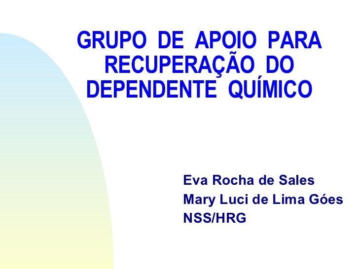 GRUPO  DE  APOIO  PARA RECUPERAÇÃO  DO DEPENDENTE  QUÍMICO Eva Rocha de Sales Mary Luci de Lima Góes NSS/HRG