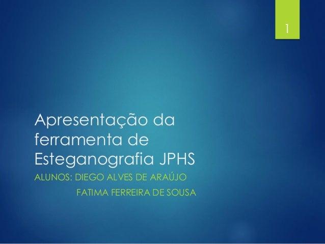Apresentação da ferramenta de Esteganografia JPHS ALUNOS: DIEGO ALVES DE ARAÚJO FATIMA FERREIRA DE SOUSA 1