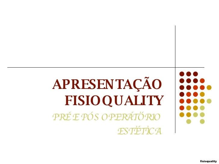 APRESENTAÇÃO FISIOQUALITY PRÉ E PÓS OPERÁTÓRIO ESTÉTICA fisioquality