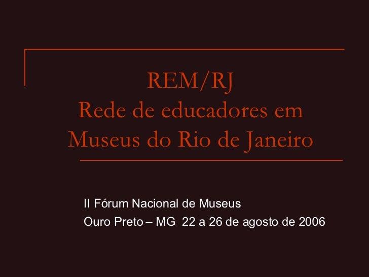 REM/RJ Rede de educadores em Museus do Rio de Janeiro II Fórum Nacional de Museus Ouro Preto – MG  22 a 26 de agosto de 2006