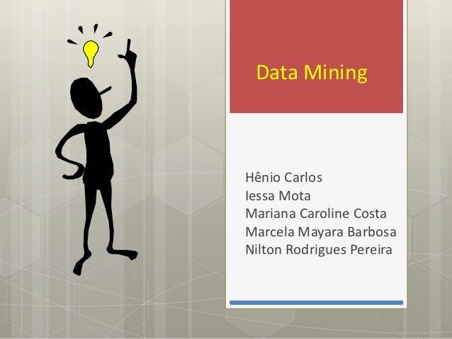 Data MiningHênio CarlosIessa MotaMariana Caroline CostaMarcela Mayara BarbosaNilton Rodrigues Pereira