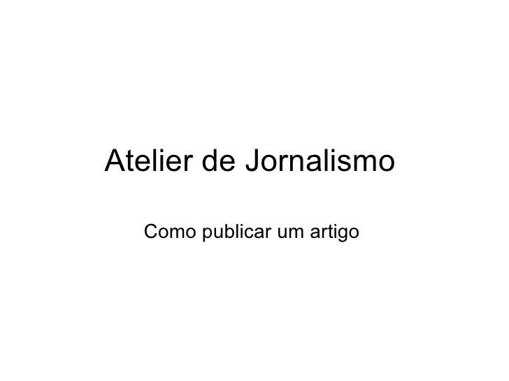 Atelier de Jornalismo  Como publicar um artigo