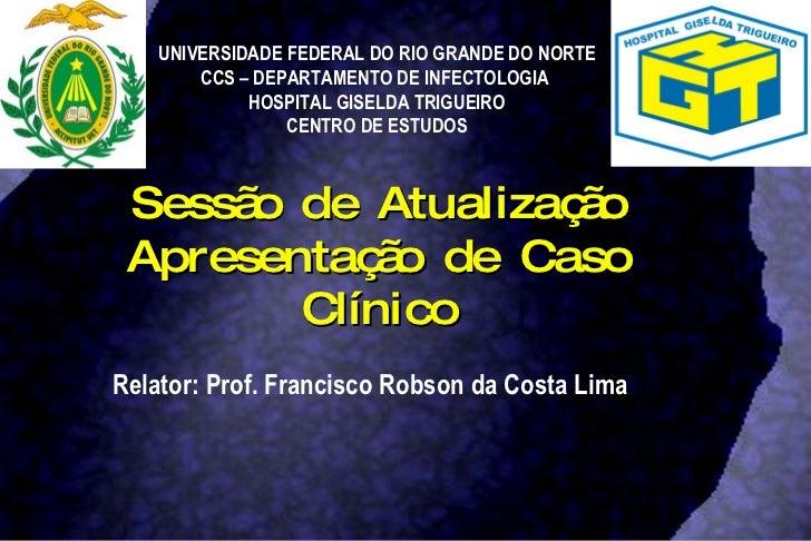 Sessão de Atualização Apresentação de Caso Clínico Relator: Prof. Francisco Robson da Costa Lima UNIVERSIDADE FEDERAL DO R...