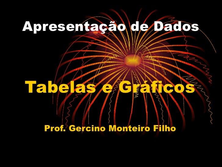 Apresentação de Dados Tabelas e Gráficos Prof. Gercino Monteiro Filho