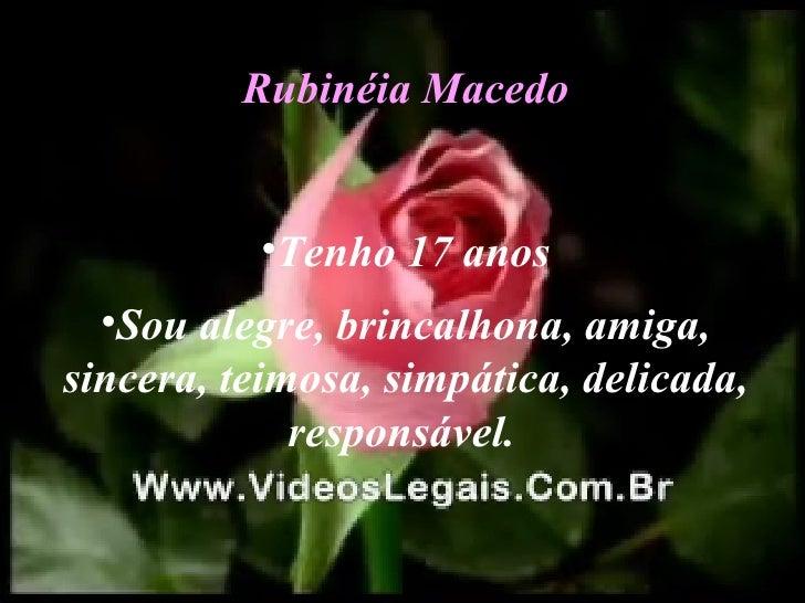 <ul><li>Rubinéia Macedo </li></ul><ul><li>Tenho 17 anos </li></ul><ul><li>Sou alegre, brincalhona, amiga, sincera, teimosa...