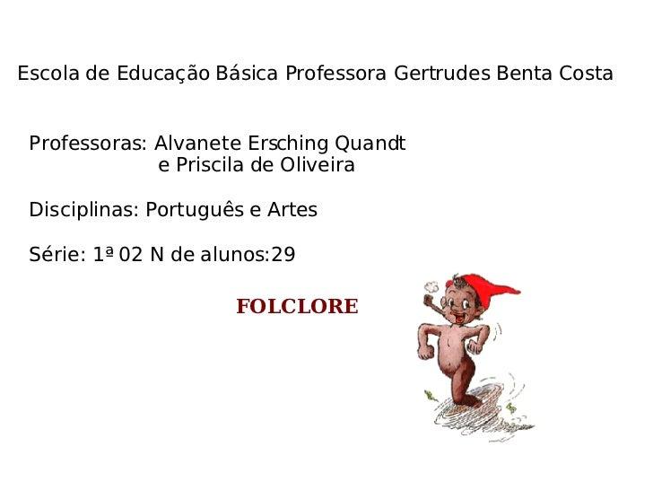 Escola de Educação Básica Professora Gertrudes Benta Costa Professoras: Alvanete Ersching Quandt  e Priscila de Oliveira D...