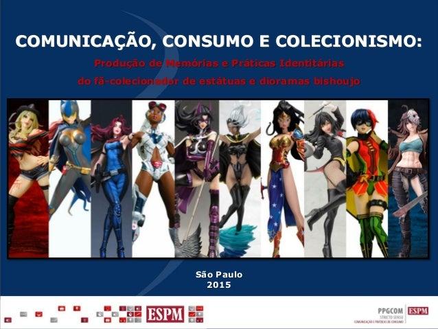 São Paulo 2015 COMUNICAÇÃO, CONSUMO E COLECIONISMO: Produção de Memórias e Práticas Identitárias do fã-colecionador de est...