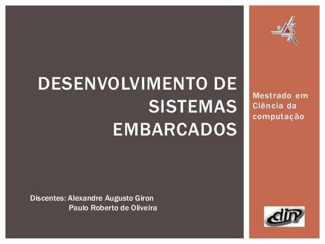 DESENVOLVIMENTO DE SISTEMAS EMBARCADOS  Discentes: Alexandre Augusto Giron Paulo Roberto de Oliveira  Mestrado em Ciência ...