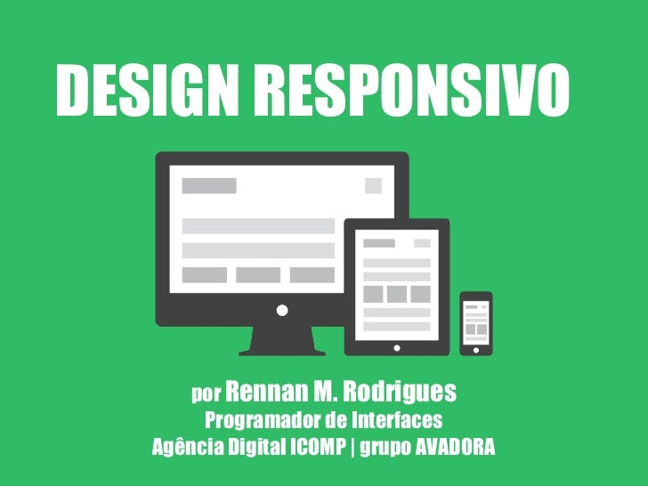 DESIGN RESPONSIVO      por Rennan M. Rodrigues        Programador de Interfaces   Agência Digital ICOMP | grupo AVADORA