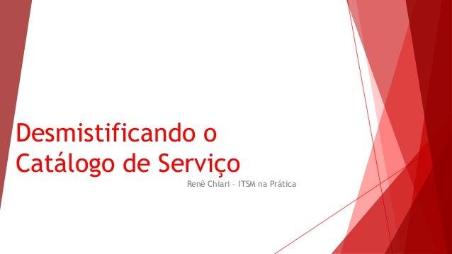 Desmistificando o Catálogo de Serviço Renê Chiari – ITSM na Prática
