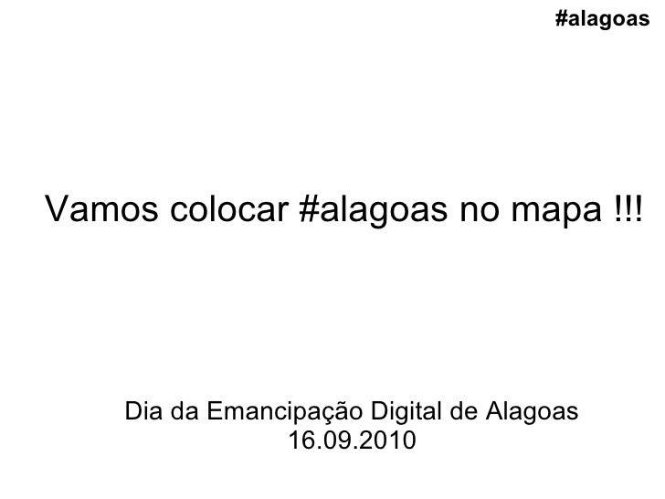 Vamos colocar #alagoas no mapa !!! Dia da Emancipação Digital de Alagoas 16.09.2010