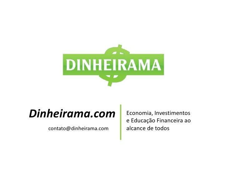 Dinheirama.com<br />Economia, Investimentos e Educação Financeira ao alcance de todos<br />contato@dinheirama.com<br />