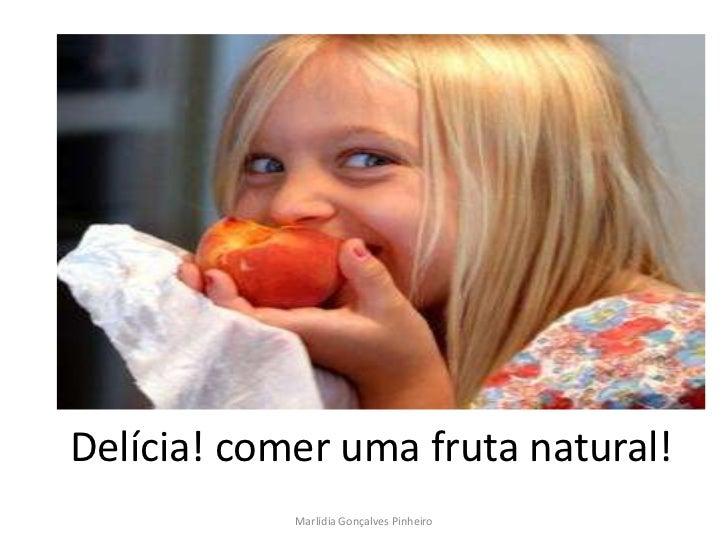 Delícia! comer uma fruta natural!            Marlídia Gonçalves Pinheiro