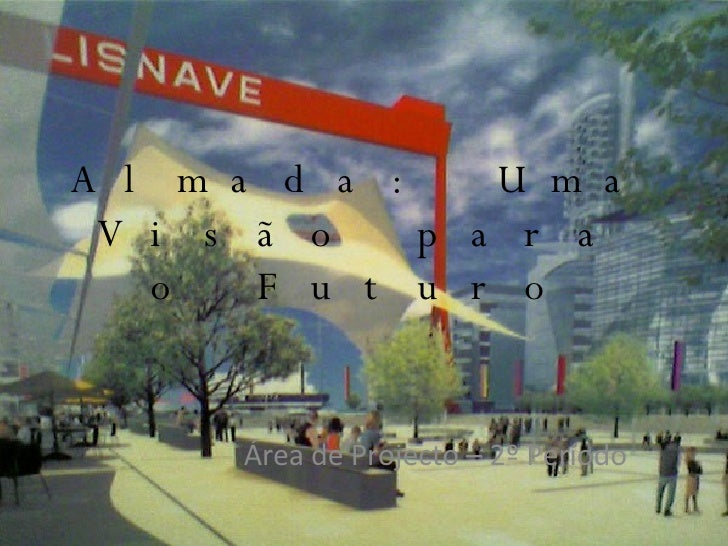 Almada: Uma Visão para o Futuro Área de Projecto – 2º Período
