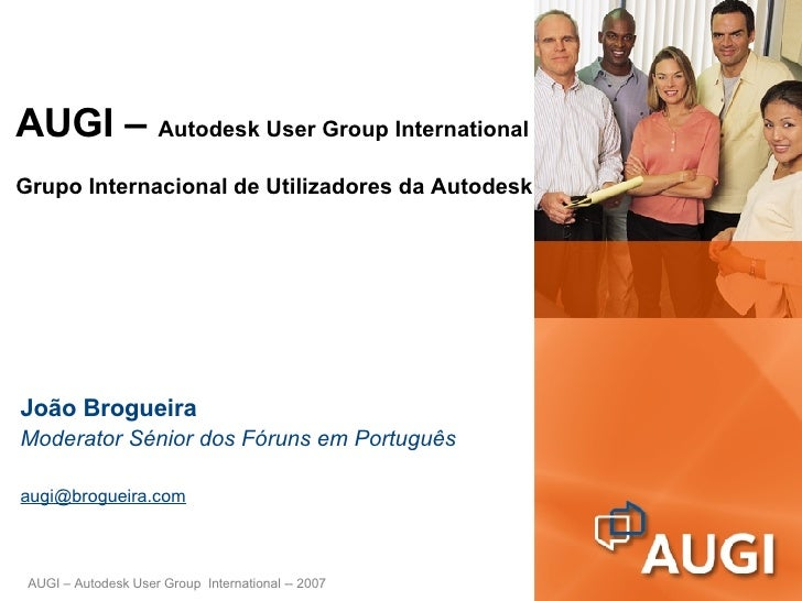 AUGI –  Autodesk User Group International Grupo Internacional de Utilizadores da Autodesk João Brogueira Moderator Sénior ...