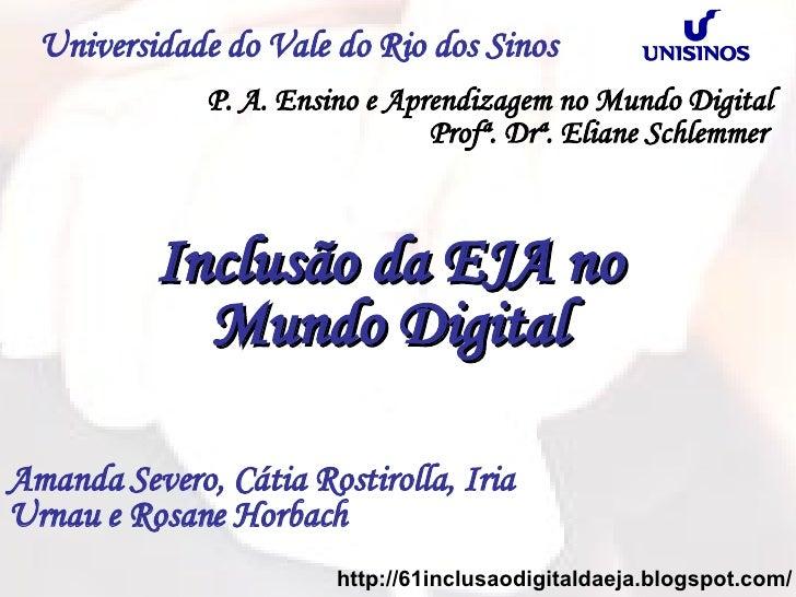 Universidade do Vale do Rio dos Sinos Inclusão da EJA no  Mundo Digital Amanda Severo, Cátia Rostirolla, Iria Urnau e Rosa...