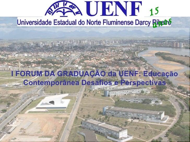 15 anos I FORUM DA GRADUAÇÃO da UENF: Educação Contemporânea Desafios e Perspectivas