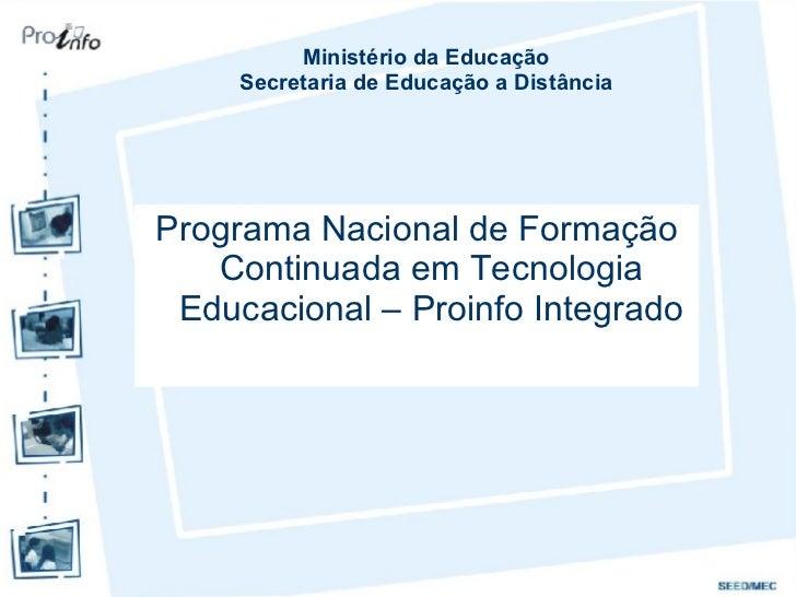 <ul><li>Programa Nacional de Formação Continuada em Tecnologia Educacional – Proinfo Integrado </li></ul>Ministério da Edu...