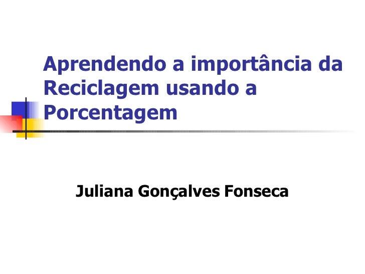 Aprendendo a importância da Reciclagem usando a Porcentagem Juliana Gonçalves Fonseca