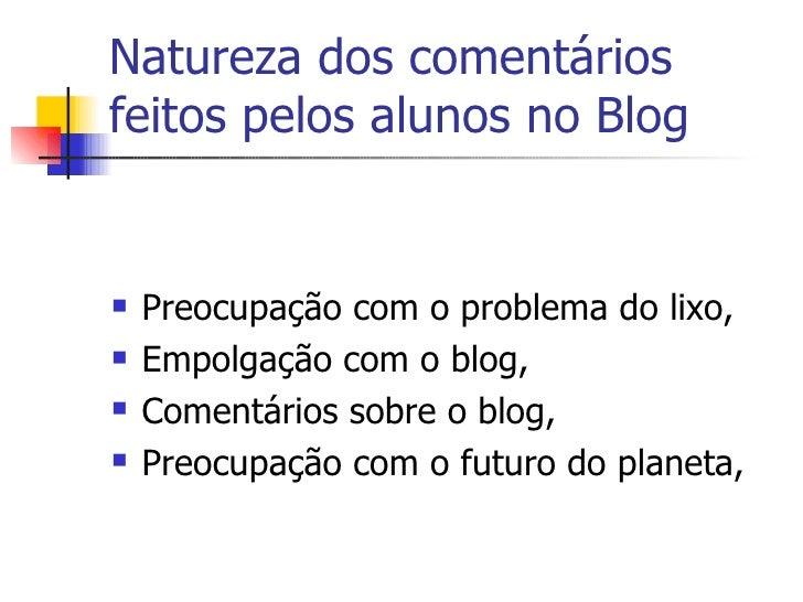 Natureza dos comentários feitos pelos alunos no Blog <ul><li>Preocupação com o problema do lixo, </li></ul><ul><li>Empolga...