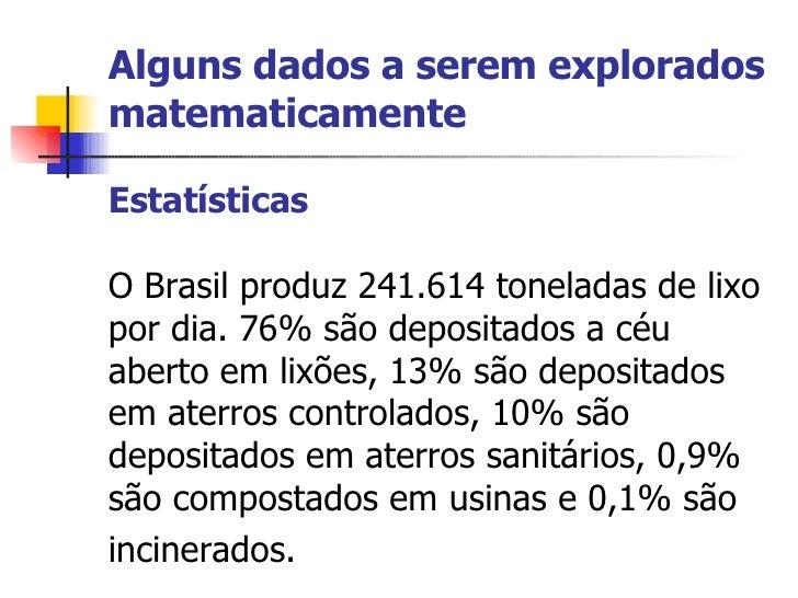 Alguns dados a serem explorados matematicamente Estatísticas  O Brasil produz 241.614 toneladas de lixo por dia. 76% são d...