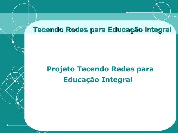 Tecendo Redes para Educação Integral Projeto Tecendo Redes para Educação Integral