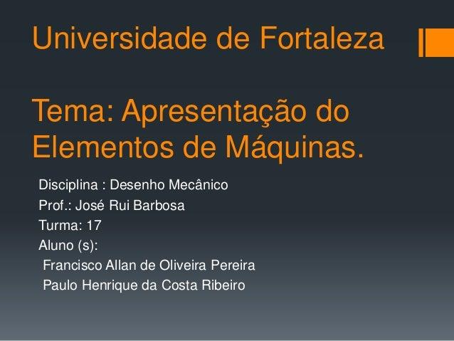 Universidade de Fortaleza Tema: Apresentação do Elementos de Máquinas. Disciplina : Desenho Mecânico Prof.: José Rui Barbo...