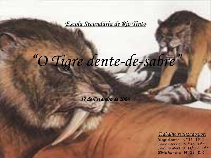 """Escola Secundária de Rio Tinto """" O Tigre dente-de-sabre"""" 17 de Fevereiro de 2006 Trabalho realizado por: Diogo Soares  N.º..."""