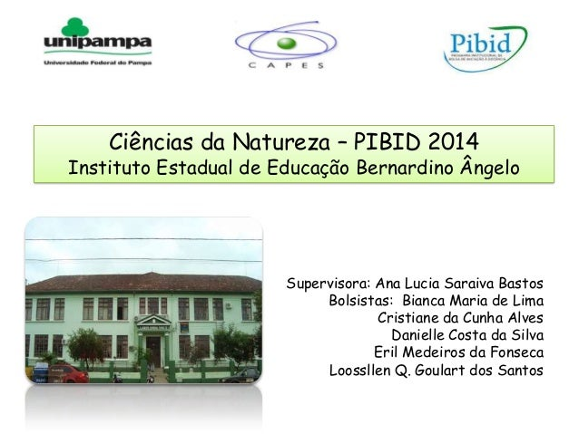 Ciências da Natureza – PIBID 2014 Instituto Estadual de Educação Bernardino Ângelo Supervisora: Ana Lucia Saraiva Bastos B...