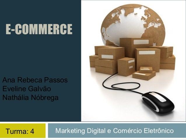 E-COMMERCEAna Rebeca PassosEveline GalvãoNathália NóbregaTurma: 4     Marketing Digital e Comércio Eletrônico