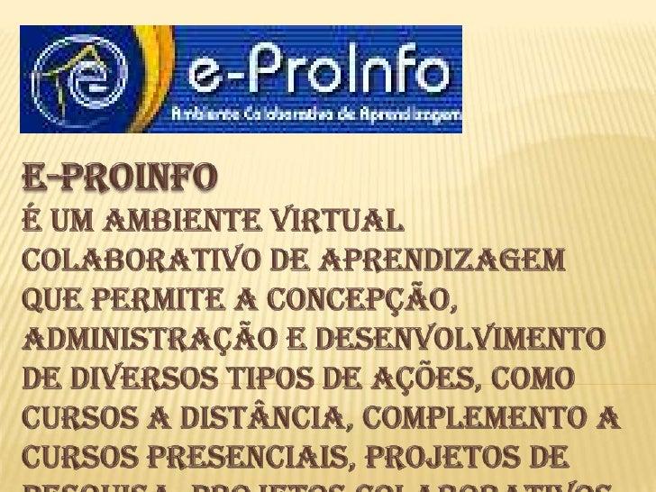 E-Proinfo<br />É um ambiente virtual colaborativo de aprendizagem que permite a concepção, administração e desenvolvimento...
