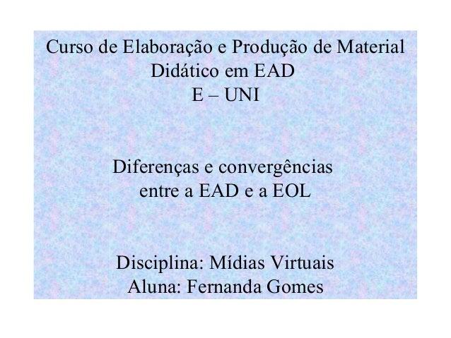 Curso de Elaboração e Produção de Material            Didático em EAD                 E – UNI       Diferenças e convergên...