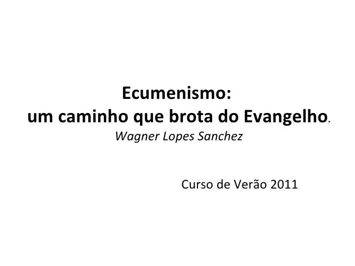 Ecumenismo:  um caminho que brota do Evangelho . Wagner Lopes Sanchez Curso de Verão 2011