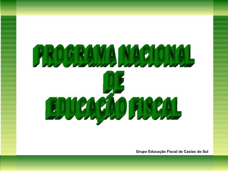 PROGRAMA NACIONAL DE  EDUCAÇÃO FISCAL Grupo Educação Fiscal de Caxias do Sul