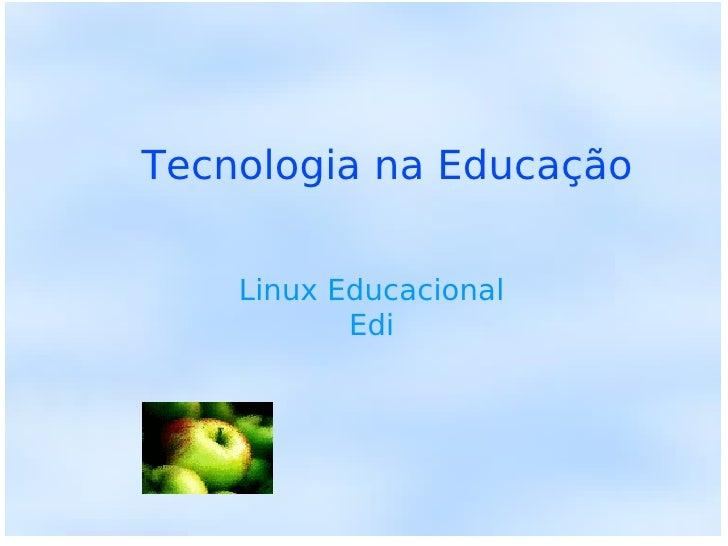 Tecnologia na Educação <ul><ul><li>Linux Educacional </li></ul></ul><ul><ul><li>Edi </li></ul></ul>
