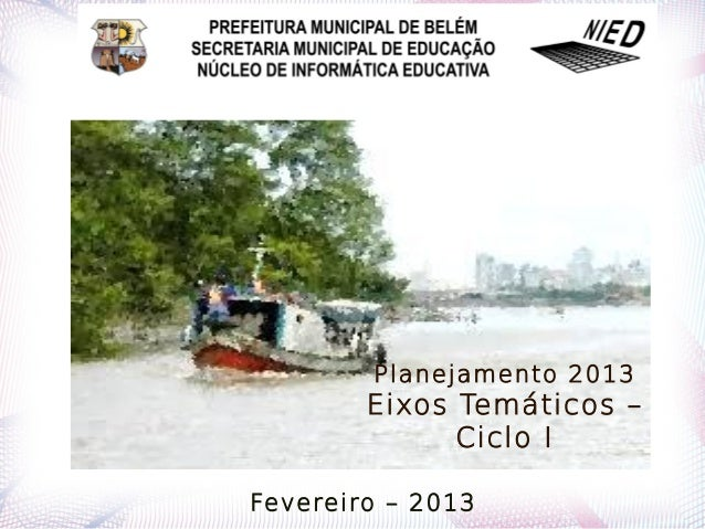 Planejamento 2013        Eixos Temáticos –              Ciclo IFevereiro – 2013