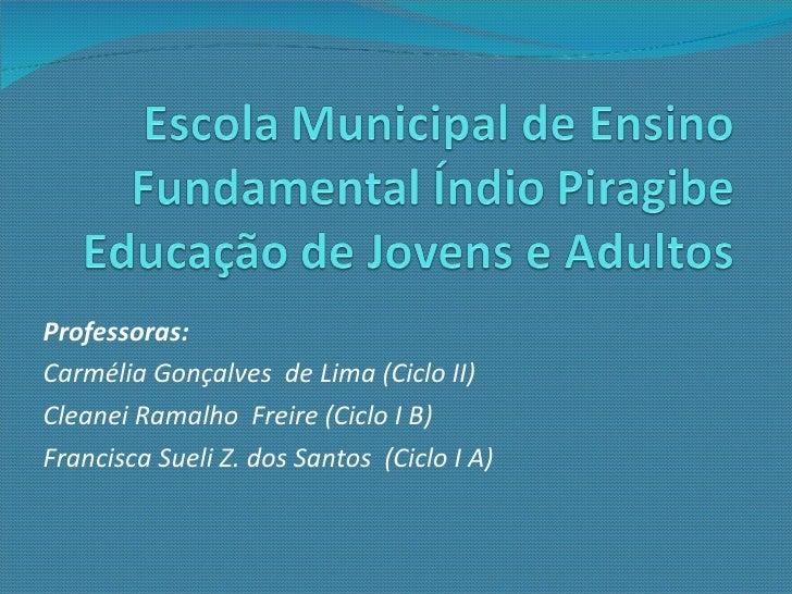Professoras:  Carmélia Gonçalves  de Lima (Ciclo II) Cleanei Ramalho  Freire (Ciclo I B) Francisca Sueli Z. dos Santos  (C...