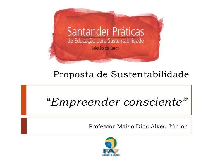 """Proposta de Sustentabilidade""""Empreender consciente""""        Professor Maiso Dias Alves Júnior"""