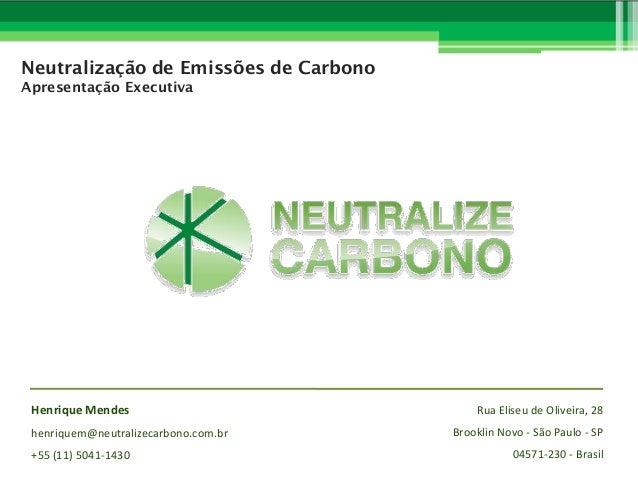 Neutralização de Emissões de Carbono Apresentação Executiva  Henrique Mendes henriquem@neutralizecarbono.com.br +55 (11) 5...