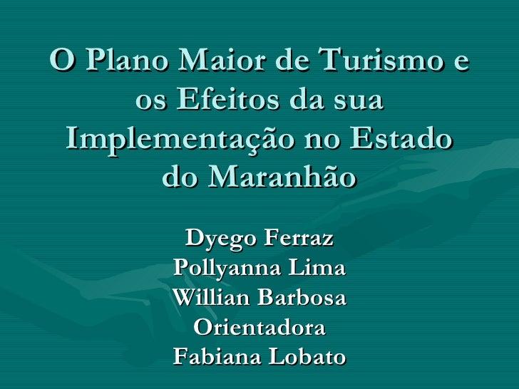 O Plano Maior de Turismo e os Efeitos da sua Implementação no Estado do Maranhão Dyego Ferraz Pollyanna Lima Willian Barbo...
