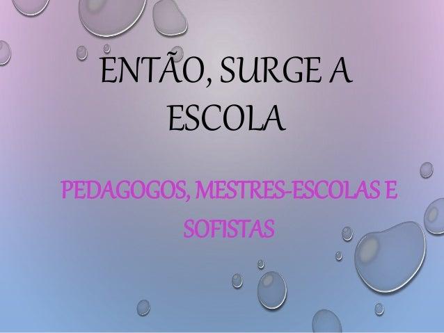 ENTÃO, SURGE A ESCOLA PEDAGOGOS, MESTRES-ESCOLAS E SOFISTAS