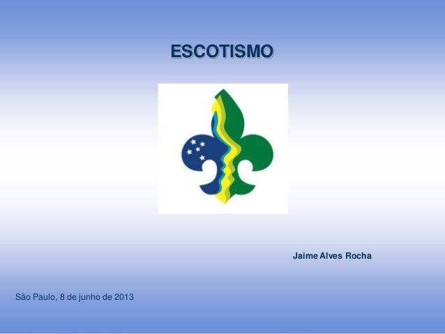 1ESCOTISMOJaime Alves RochaSão Paulo, 8 de junho de 2013