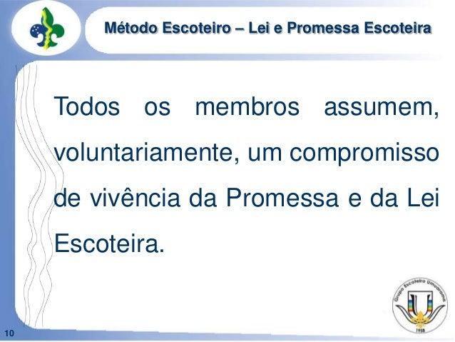 10Método Escoteiro – Lei e Promessa EscoteiraTodos os membros assumem,voluntariamente, um compromissode vivência da Promes...