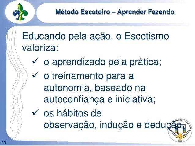 11Método Escoteiro – Aprender FazendoEducando pela ação, o Escotismovaloriza: o aprendizado pela prática; o treinamento ...