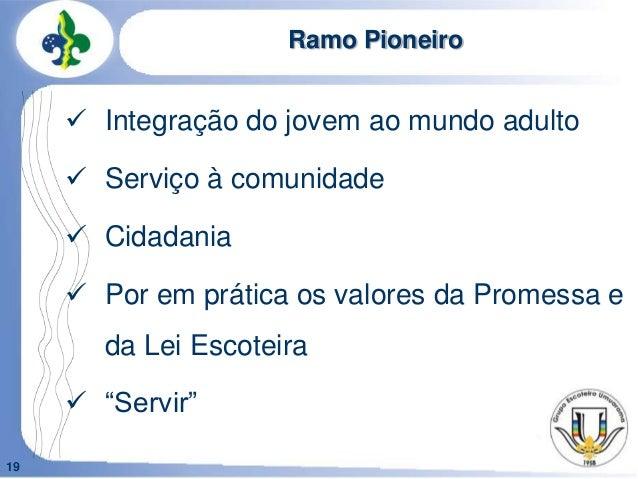 19Ramo Pioneiro Integração do jovem ao mundo adulto Serviço à comunidade Cidadania Por em prática os valores da Promes...