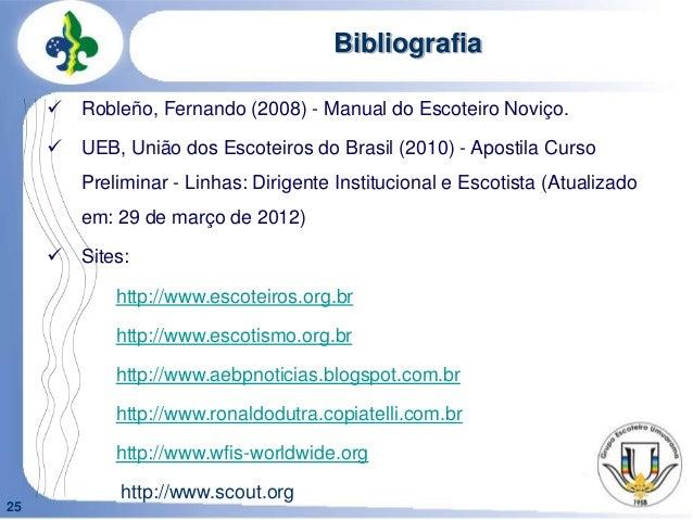 25Bibliografia Robleño, Fernando (2008) - Manual do Escoteiro Noviço. UEB, União dos Escoteiros do Brasil (2010) - Apost...