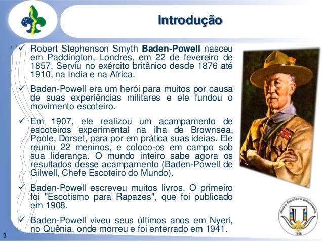 3Introdução Robert Stephenson Smyth Baden-Powell nasceuem Paddington, Londres, em 22 de fevereiro de1857. Serviu no exérc...