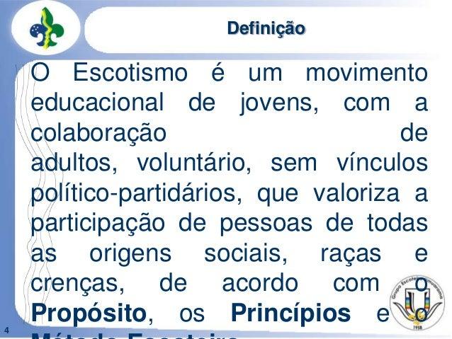 4DefiniçãoO Escotismo é um movimentoeducacional de jovens, com acolaboração deadultos, voluntário, sem vínculospolítico-pa...