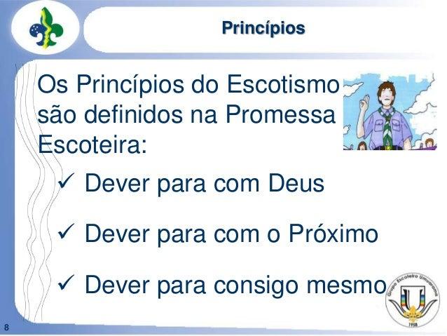 8Princípios Dever para com Deus Dever para com o Próximo Dever para consigo mesmoOs Princípios do Escotismosão definido...