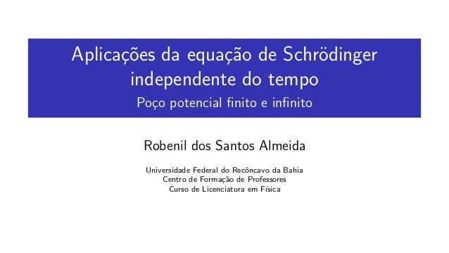 Aplica¸c˜oes da equa¸c˜ao de Schr¨odinger independente do tempo Po¸co potencial finito e infinito Robenil dos Santos Almeida...